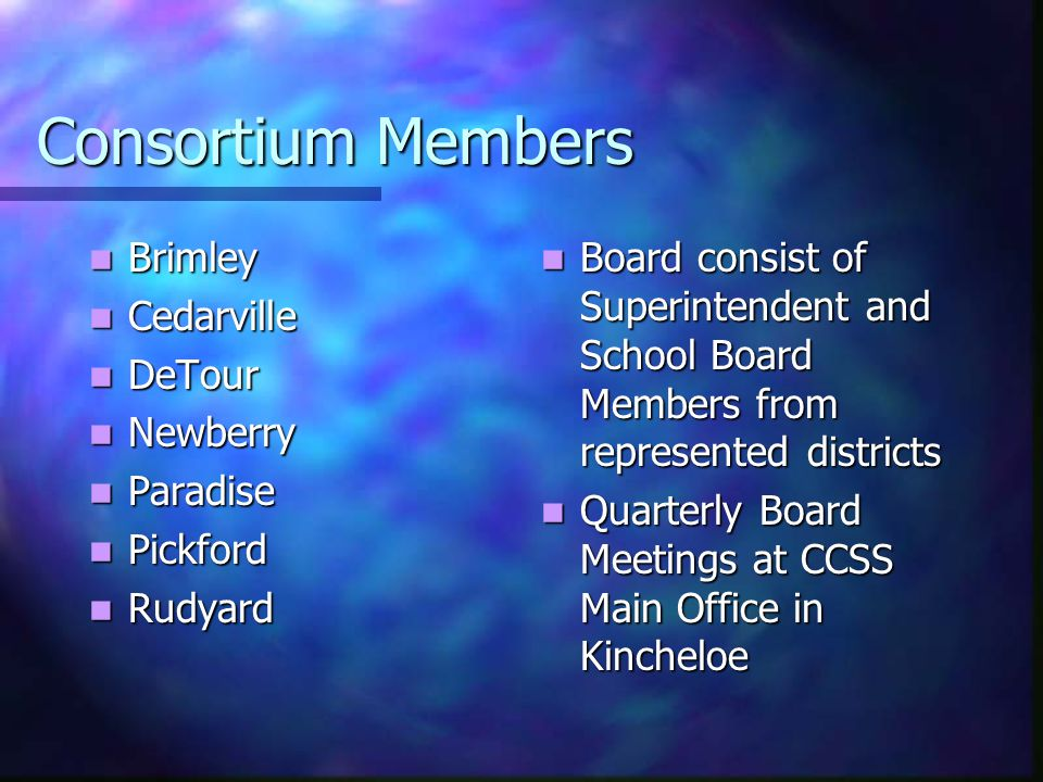 Consortium Members Brimley Brimley Cedarville Cedarville DeTour DeTour Newberry Newberry Paradise Paradise Pickford Pickford Rudyard Rudyard Board consist of Superintendent and School Board Members from represented districts Quarterly Board Meetings at CCSS Main Office in Kincheloe