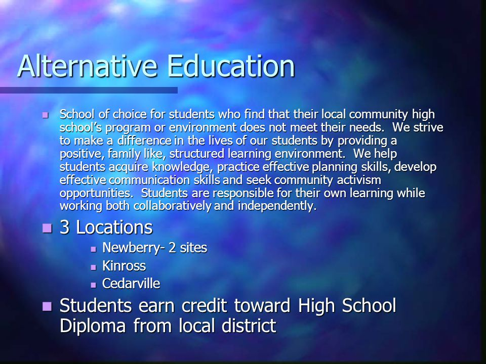 Alternative Education School of choice for students who find that their local community high school's program or environment does not meet their needs