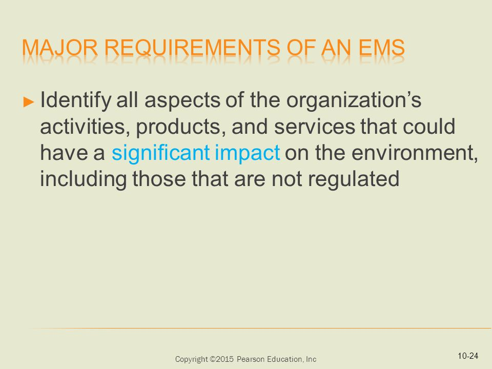 Copyright ©2015 Pearson Education, Inc ► Identify all aspects of the organization's activities, products, and services that could have a significant impact on the environment, including those that are not regulated 10-24