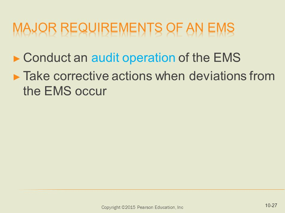 Copyright ©2015 Pearson Education, Inc ► Conduct an audit operation of the EMS ► Take corrective actions when deviations from the EMS occur 10-27