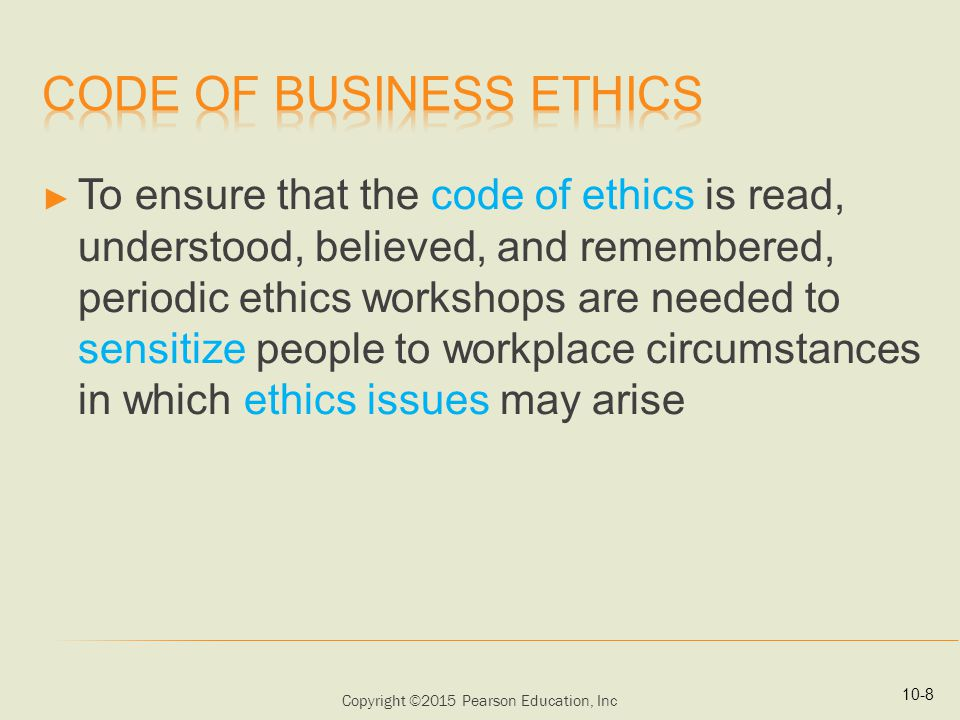 Copyright ©2015 Pearson Education, Inc ► To ensure that the code of ethics is read, understood, believed, and remembered, periodic ethics workshops are needed to sensitize people to workplace circumstances in which ethics issues may arise 10-8