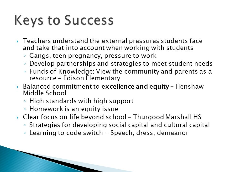  Teachers understand the external pressures students face and take that into account when working with students ◦ Gangs, teen pregnancy, pressure to work ◦ Develop partnerships and strategies to meet student needs ◦ Funds of Knowledge: View the community and parents as a resource – Edison Elementary  Balanced commitment to excellence and equity – Henshaw Middle School ◦ High standards with high support ◦ Homework is an equity issue  Clear focus on life beyond school – Thurgood Marshall HS ◦ Strategies for developing social capital and cultural capital ◦ Learning to code switch - Speech, dress, demeanor