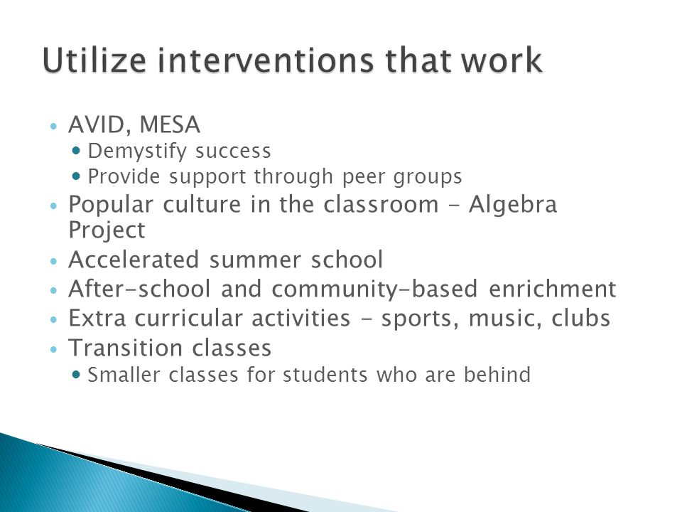 AVID, MESA Demystify success Provide support through peer groups Popular culture in the classroom - Algebra Project Accelerated summer school After-school and community-based enrichment Extra curricular activities - sports, music, clubs Transition classes Smaller classes for students who are behind