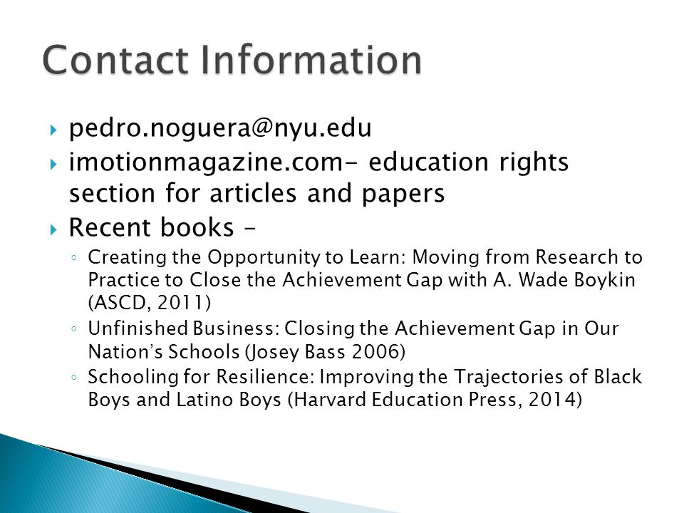 pedro.noguera@nyu.edu  imotionmagazine.com- education rights section for articles and papers  Recent books – ◦ Creating the Opportunity to Learn: Moving from Research to Practice to Close the Achievement Gap with A.