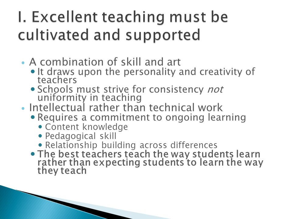 A combination of skill and art It draws upon the personality and creativity of teachers Schools must strive for consistency not uniformity in teaching Intellectual rather than technical work Requires a commitment to ongoing learning Content knowledge Pedagogical skill Relationship building across differences The best teachers teach the way students learn rather than expecting students to learn the way they teach