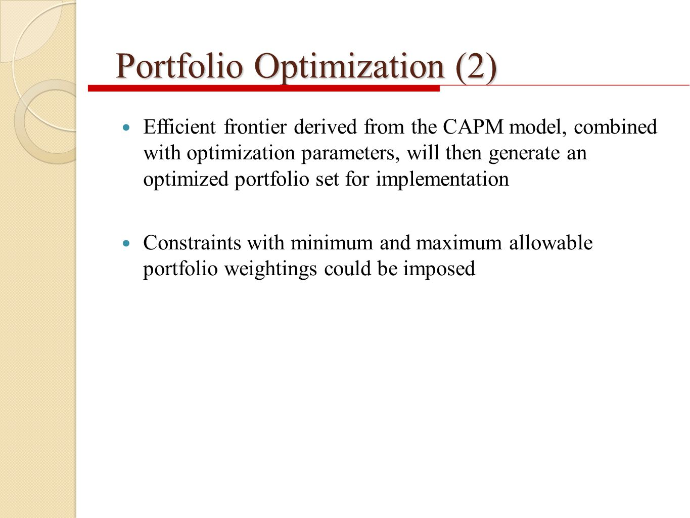 Portfolio Optimization (2) Efficient frontier derived from the CAPM model, combined with optimization parameters, will then generate an optimized portfolio set for implementation Constraints with minimum and maximum allowable portfolio weightings could be imposed