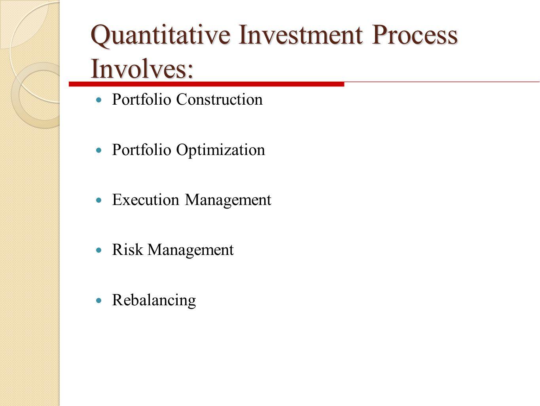 Quantitative Investment Process Involves: Portfolio Construction Portfolio Optimization Execution Management Risk Management Rebalancing