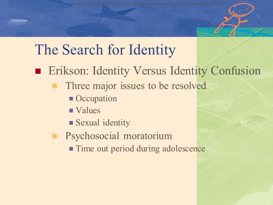 Copyright © 2008 The McGraw-Hill Companies, Inc. Permission required for reproduction or display The Search for Identity Erikson: Identity Versus Iden