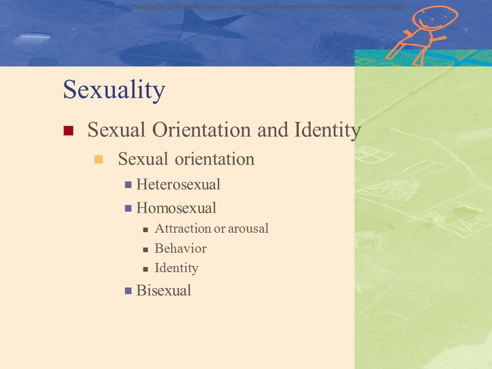 Copyright © 2008 The McGraw-Hill Companies, Inc. Permission required for reproduction or display Sexuality Sexual Orientation and Identity Sexual orie