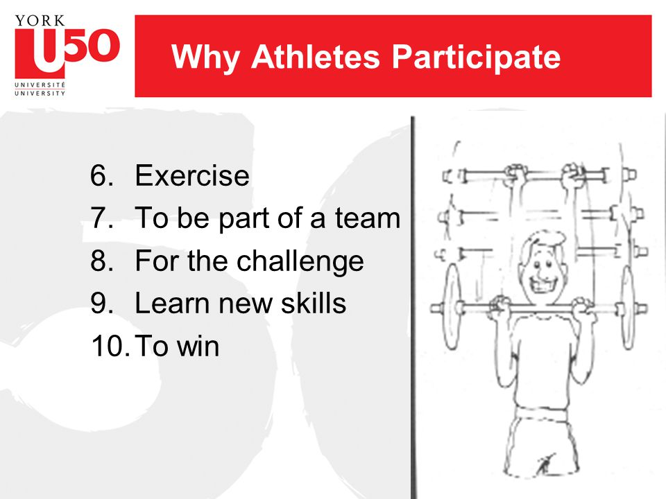 Why Athletes Participate 6.Exercise 7.To be part of a team 8.For the challenge 9.Learn new skills 10.To win