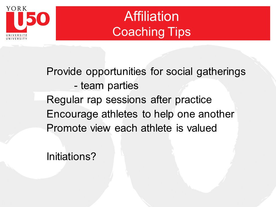 Affiliation Coaching Tips Provide opportunities for social gatherings - team parties Regular rap sessions after practice Encourage athletes to help one another Promote view each athlete is valued Initiations