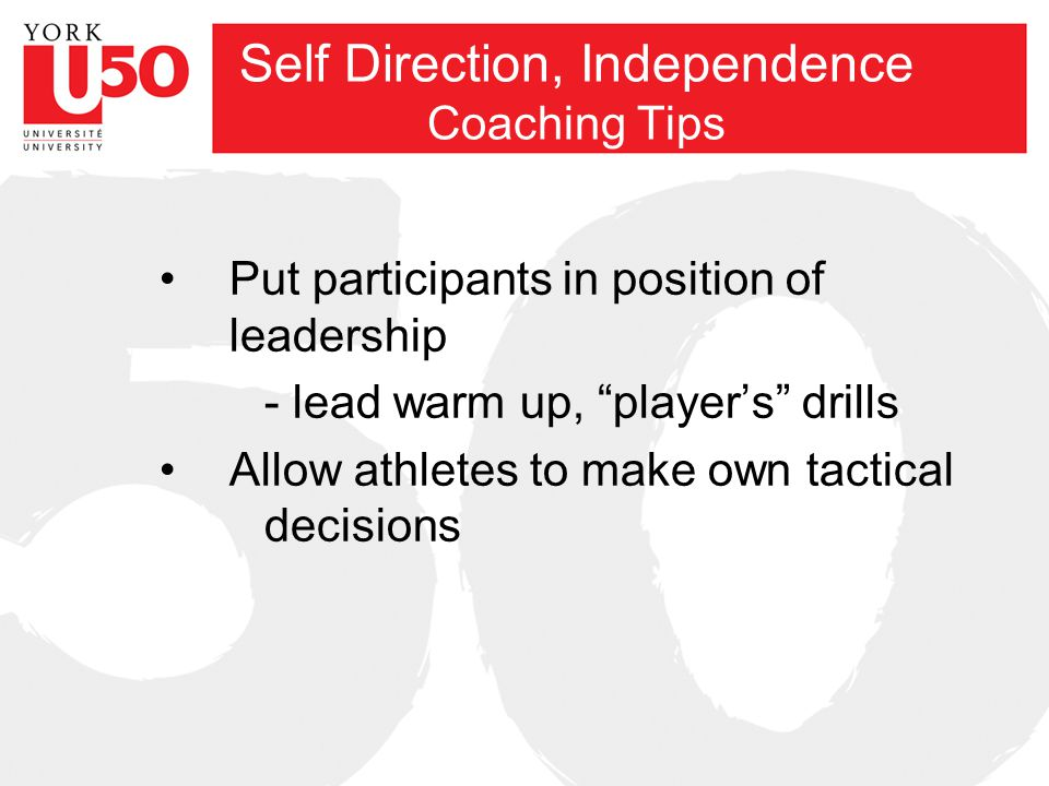 Self Direction, Independence Coaching Tips Put participants in position of leadership - lead warm up, player's drills Allow athletes to make own tactical decisions
