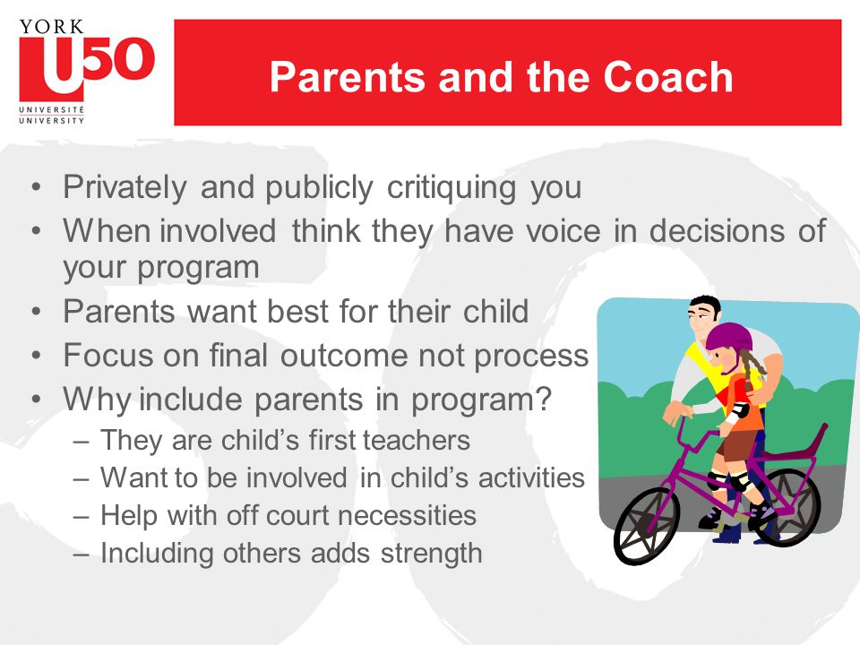 Parents and the Coach Privately and publicly critiquing you When involved think they have voice in decisions of your program Parents want best for their child Focus on final outcome not process Why include parents in program.