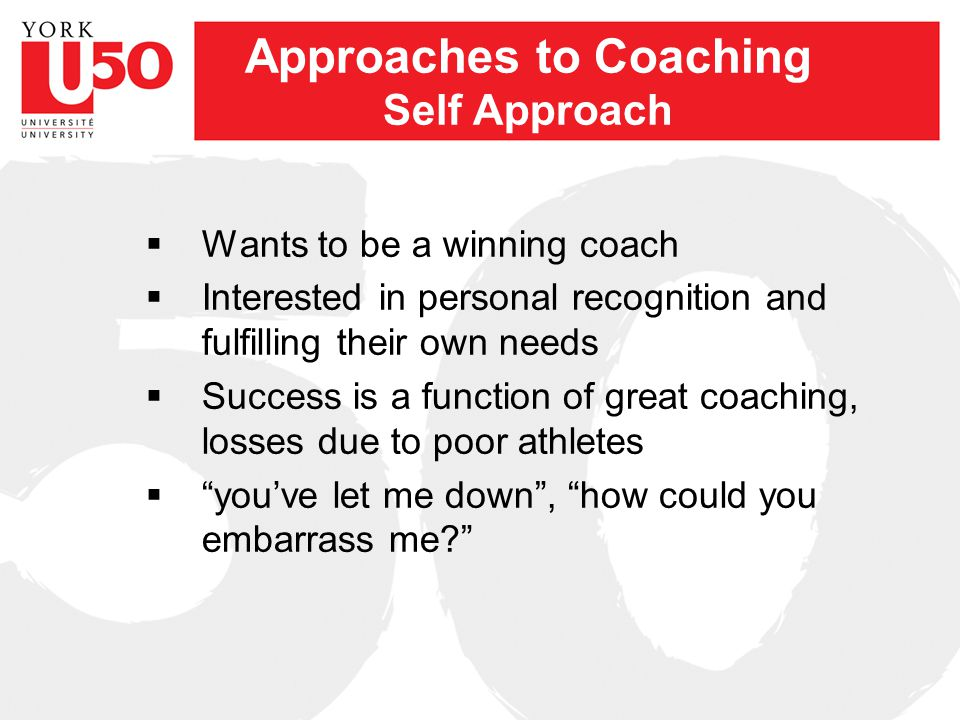 Approaches to Coaching Task Approach –Wants to achieve team goals –Strives to be effective in teaching skills and to be knowledgeable about the game –Focus on playing sport well and overcoming barriers preventing success