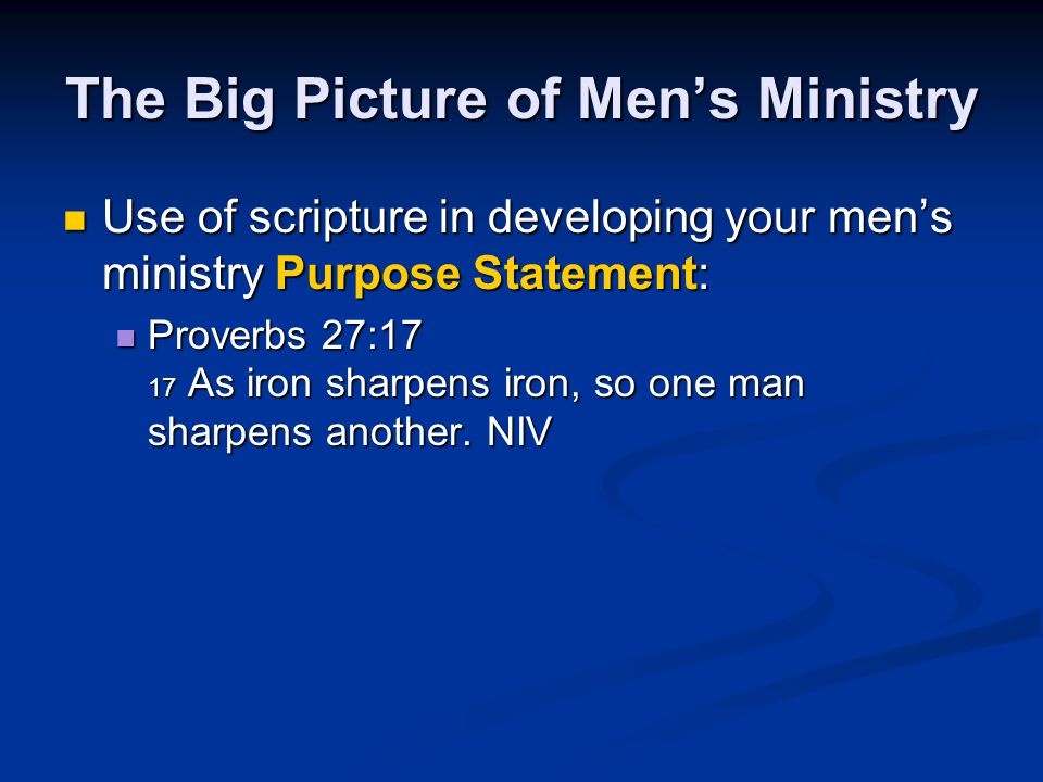 The Big Picture of Men's Ministry Use of scripture in developing your men's ministry Purpose Statement: Use of scripture in developing your men's mini