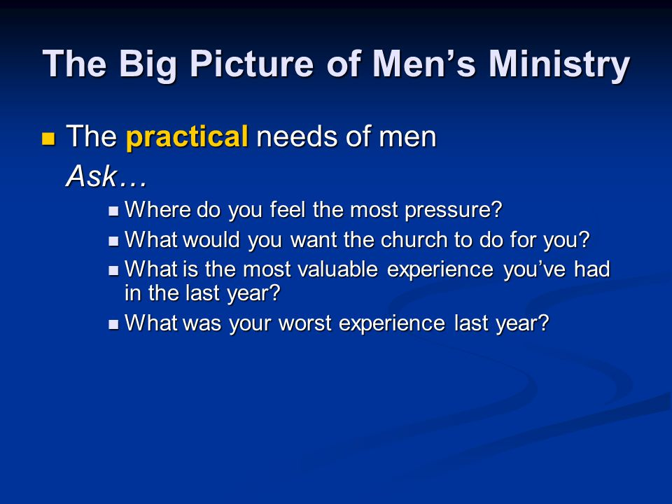 The Big Picture of Men's Ministry The practical needs of men The practical needs of menAsk… Where do you feel the most pressure? Where do you feel the