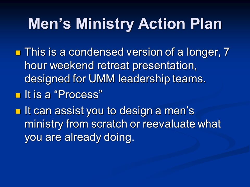 Men's Ministry Action Plan This is a condensed version of a longer, 7 hour weekend retreat presentation, designed for UMM leadership teams. This is a