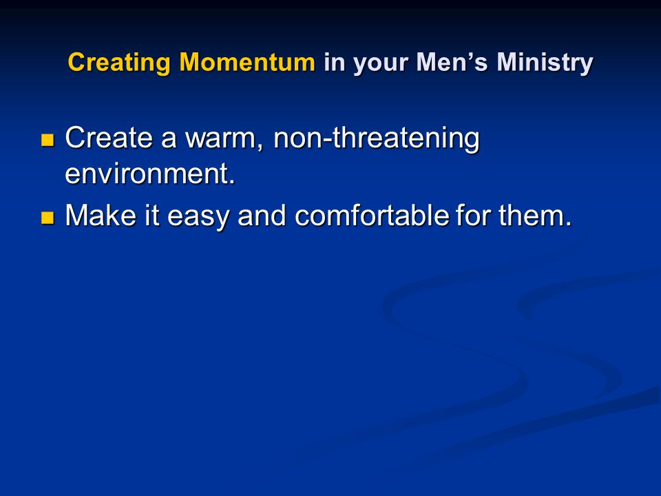 Creating Momentum in your Men's Ministry Create a warm, non-threatening environment. Create a warm, non-threatening environment. Make it easy and comf