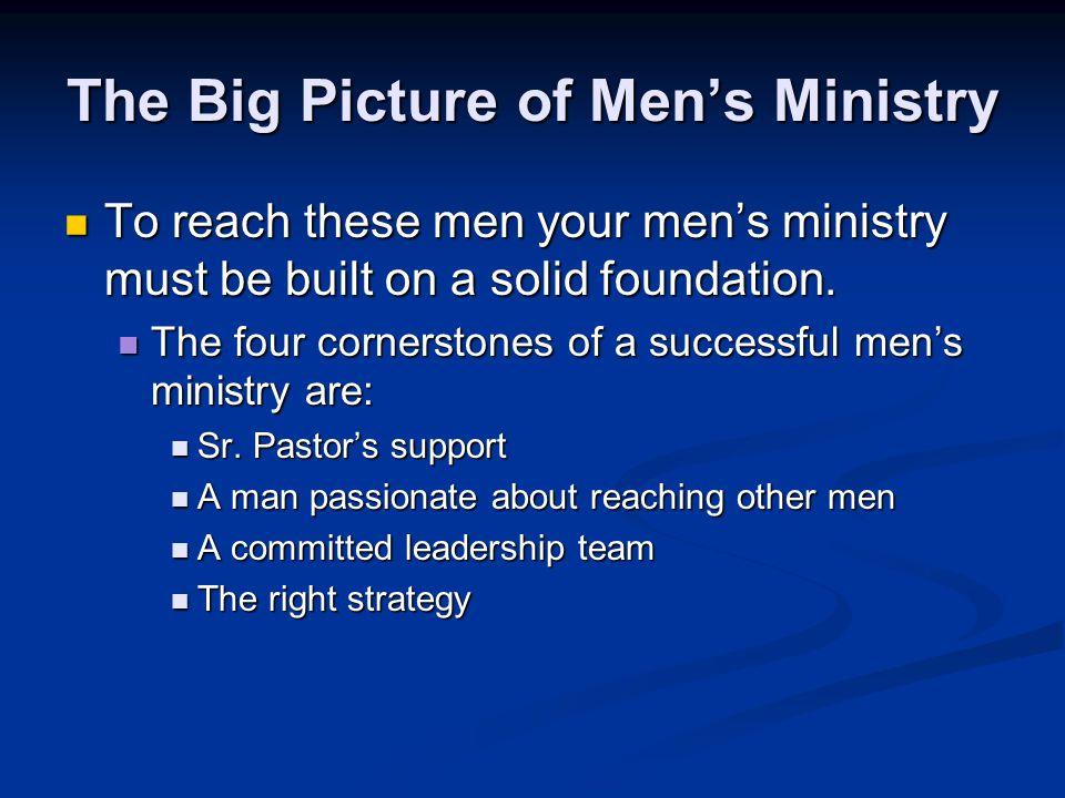 The Big Picture of Men's Ministry To reach these men your men's ministry must be built on a solid foundation. To reach these men your men's ministry m