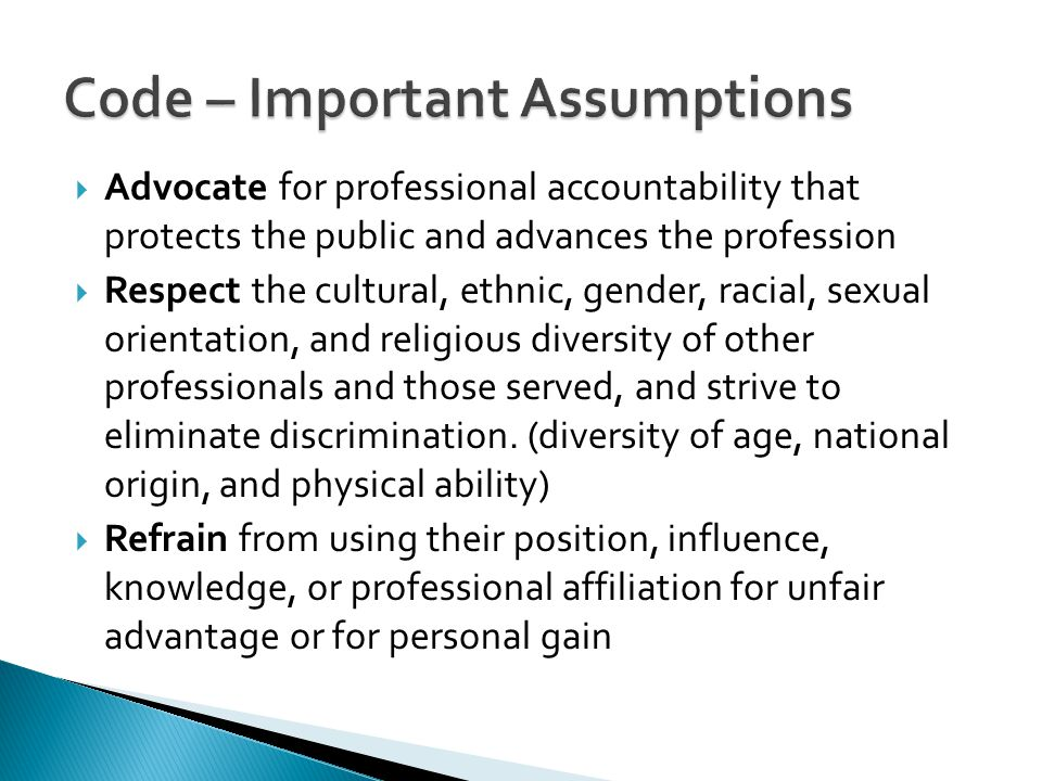  Advocate for professional accountability that protects the public and advances the profession  Respect the cultural, ethnic, gender, racial, sexual