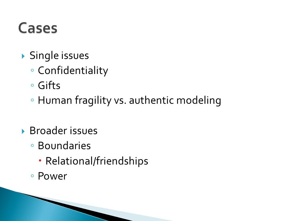  Single issues ◦ Confidentiality ◦ Gifts ◦ Human fragility vs. authentic modeling  Broader issues ◦ Boundaries  Relational/friendships ◦ Power
