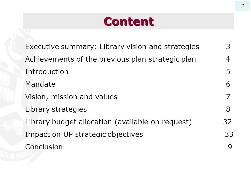 Executive summary: Library vision and strategies3 Achievements of the previous plan strategic plan 4 Introduction5 Mandate6 Vision, mission and values7 Library strategies 8 Library budget allocation (available on request) 32 Impact on UP strategic objectives 33 Conclusion 9 Content 2