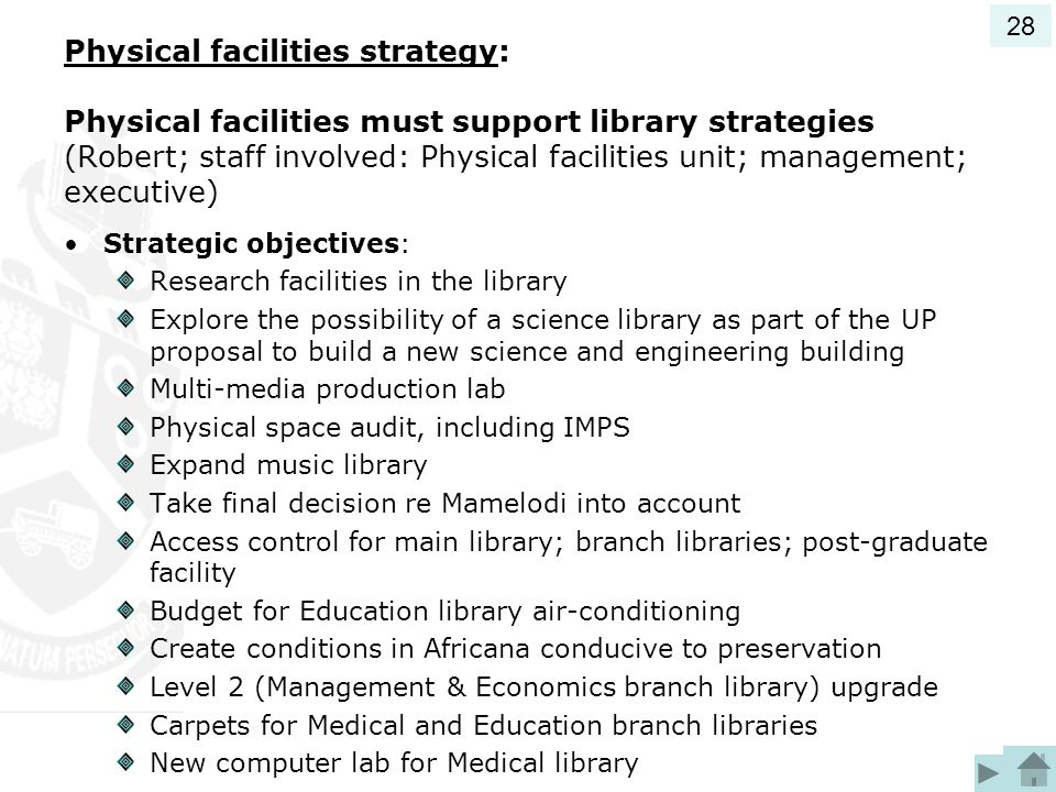 Physical facilities strategy: Physical facilities must support library strategies (Robert; staff involved: Physical facilities unit; management; executive) Strategic objectives: Research facilities in the library Explore the possibility of a science library as part of the UP proposal to build a new science and engineering building Multi-media production lab Physical space audit, including IMPS Expand music library Take final decision re Mamelodi into account Access control for main library; branch libraries; post-graduate facility Budget for Education library air-conditioning Create conditions in Africana conducive to preservation Level 2 (Management & Economics branch library) upgrade Carpets for Medical and Education branch libraries New computer lab for Medical library 28