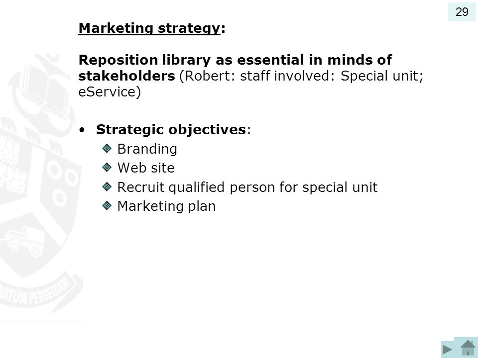 Marketing strategy: Reposition library as essential in minds of stakeholders (Robert: staff involved: Special unit; eService) Strategic objectives: Branding Web site Recruit qualified person for special unit Marketing plan 29