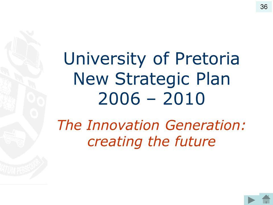 University of Pretoria New Strategic Plan 2006 – 2010 The Innovation Generation: creating the future 36