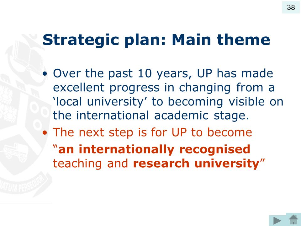 Strategic plan: Main theme Over the past 10 years, UP has made excellent progress in changing from a 'local university' to becoming visible on the international academic stage.
