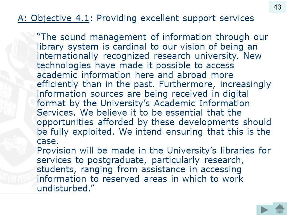 A: Objective 4.1: Providing excellent support services The sound management of information through our library system is cardinal to our vision of being an internationally recognized research university.