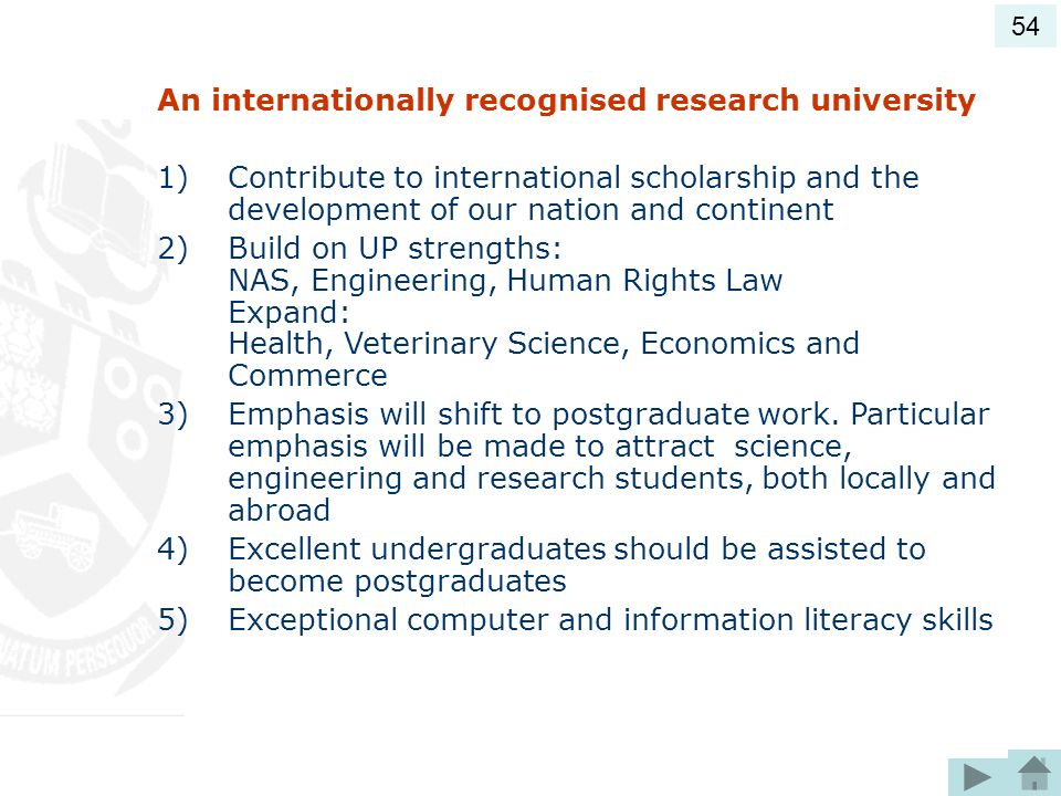 An internationally recognised research university 1)Contribute to international scholarship and the development of our nation and continent 2)Build on UP strengths: NAS, Engineering, Human Rights Law Expand: Health, Veterinary Science, Economics and Commerce 3)Emphasis will shift to postgraduate work.