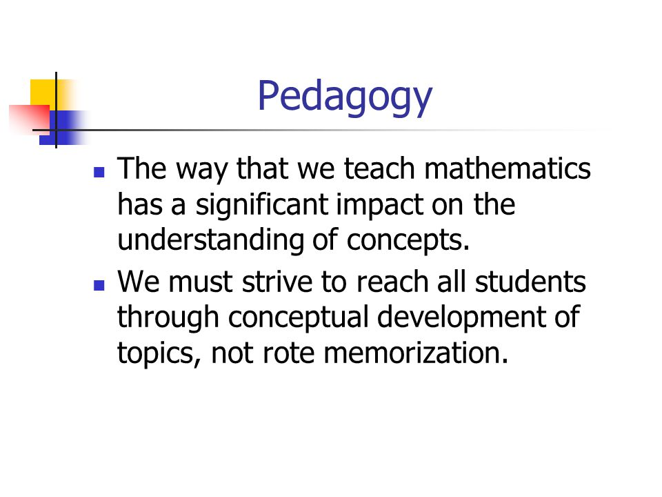 Pedagogy The way that we teach mathematics has a significant impact on the understanding of concepts. We must strive to reach all students through con