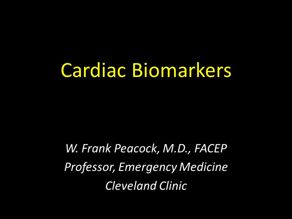 Cardiac Biomarkers W. Frank Peacock, M.D., FACEP Professor, Emergency Medicine Cleveland Clinic