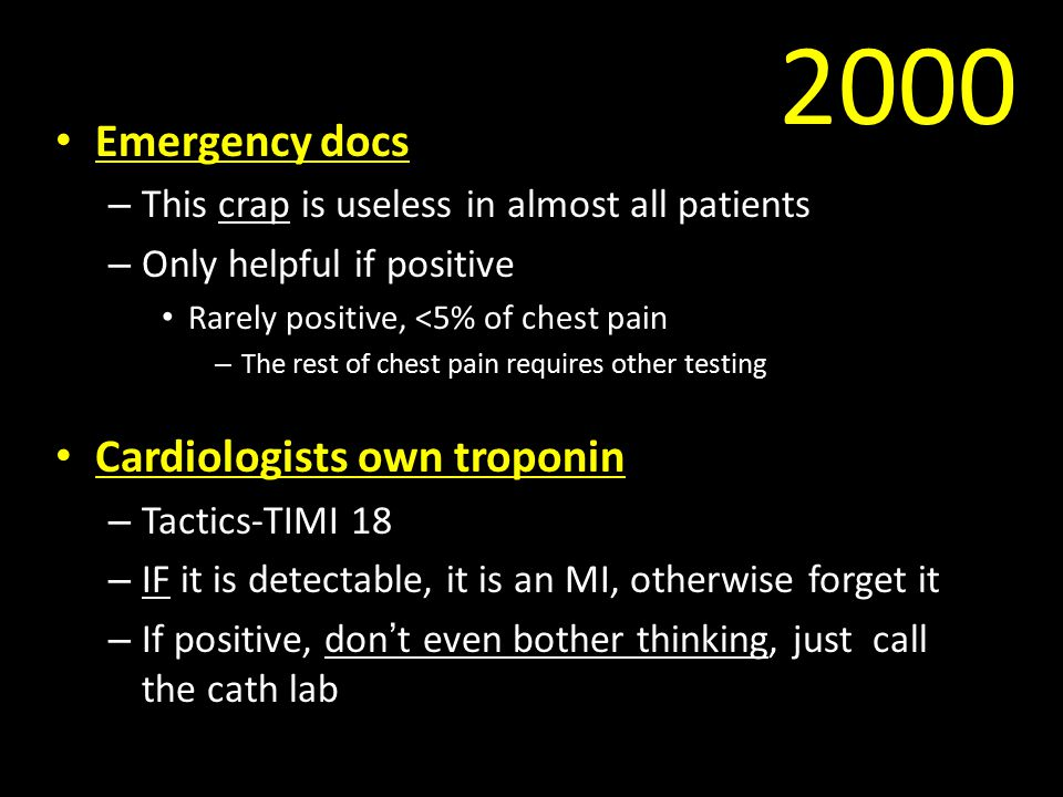 2000 Emergency docs – This crap is useless in almost all patients – Only helpful if positive Rarely positive, <5% of chest pain – The rest of chest pain requires other testing Cardiologists own troponin – Tactics-TIMI 18 – IF it is detectable, it is an MI, otherwise forget it – If positive, don't even bother thinking, just call the cath lab