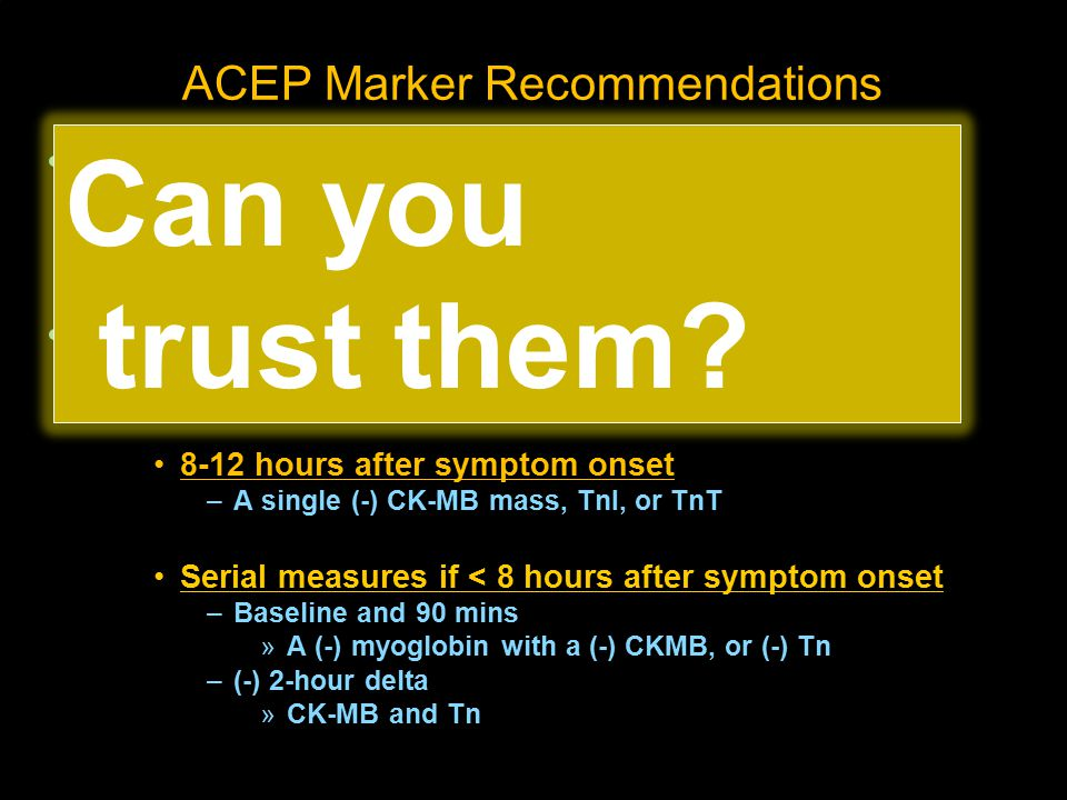 ACEP Marker Recommendations Level A recommendations Don't use markers to exclude non-AMI ACS (ie, unstable angina) Level B recommendations Use any of the following to exclude NSTEMI 8-12 hours after symptom onset –A single (-) CK-MB mass, TnI, or TnT Serial measures if < 8 hours after symptom onset –Baseline and 90 mins »A (-) myoglobin with a (-) CKMB, or (-) Tn –(-) 2-hour delta »CK-MB and Tn Can you trust them?