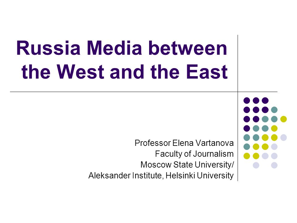 Russia Media between the West and the East Professor Elena Vartanova Faculty of Journalism Moscow State University/ Aleksander Institute, Helsinki University