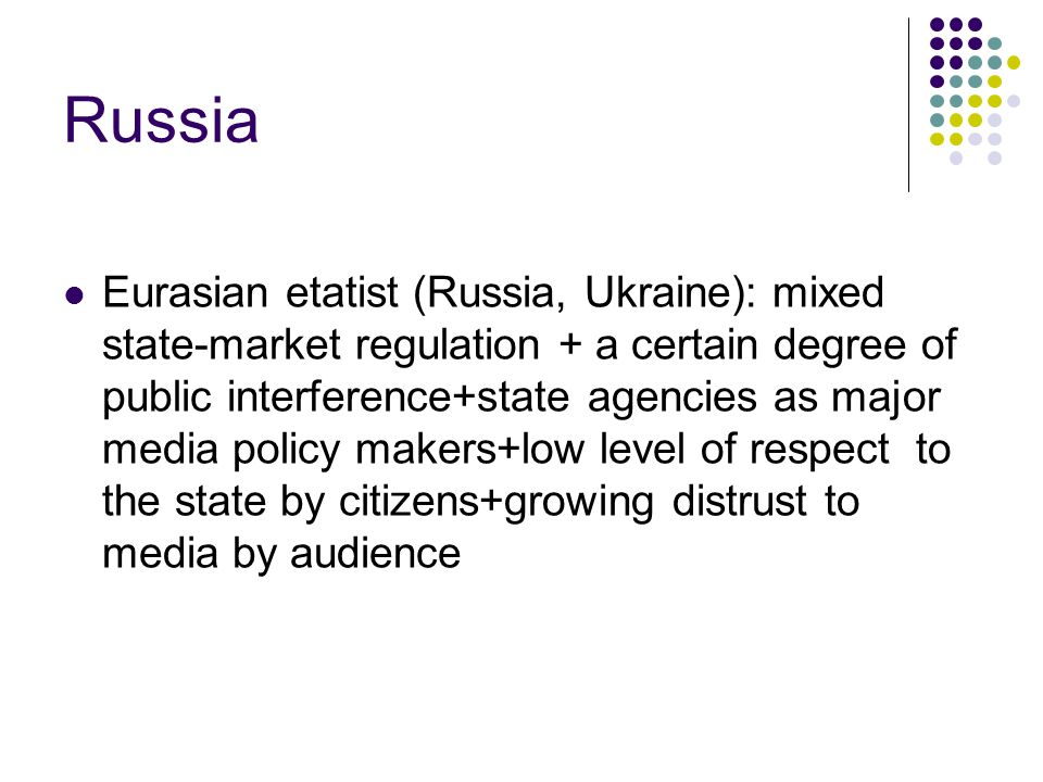 Russia Eurasian etatist (Russia, Ukraine): mixed state-market regulation + a certain degree of public interference+state agencies as major media policy makers+low level of respect to the state by citizens+growing distrust to media by audience