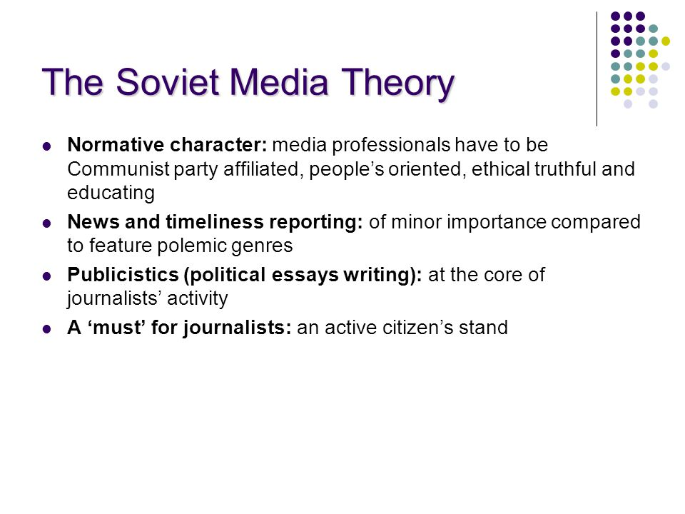 The Soviet Media Theory Normative character: media professionals have to be Communist party affiliated, people's oriented, ethical truthful and educating News and timeliness reporting: of minor importance compared to feature polemic genres Publicistics (political essays writing): at the core of journalists' activity A 'must' for journalists: an active citizen's stand