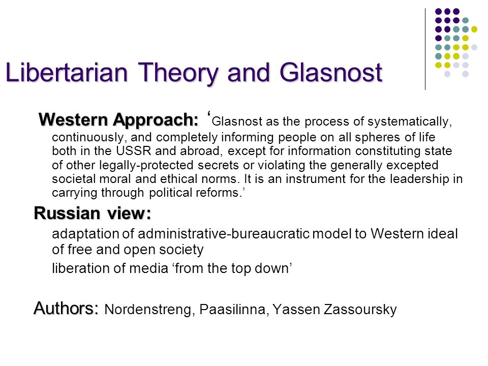 Libertarian Theory and Glasnost Western Approach: Western Approach: ' Glasnost as the process of systematically, continuously, and completely informing people on all spheres of life both in the USSR and abroad, except for information constituting state of other legally-protected secrets or violating the generally excepted societal moral and ethical norms.