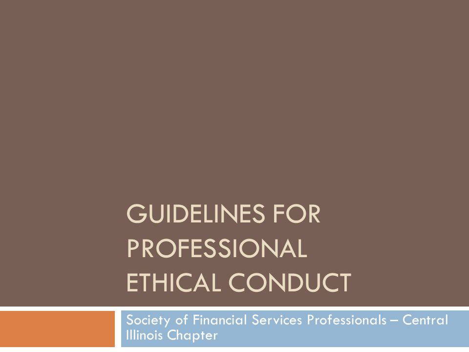 GUIDELINES FOR PROFESSIONAL ETHICAL CONDUCT Society of Financial Services Professionals – Central Illinois Chapter