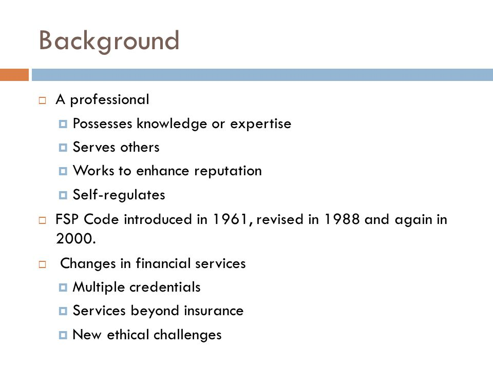 Background  A professional  Possesses knowledge or expertise  Serves others  Works to enhance reputation  Self-regulates  FSP Code introduced in 1961, revised in 1988 and again in 2000.