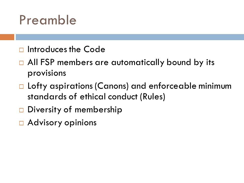 Preamble  Introduces the Code  All FSP members are automatically bound by its provisions  Lofty aspirations (Canons) and enforceable minimum standards of ethical conduct (Rules)  Diversity of membership  Advisory opinions