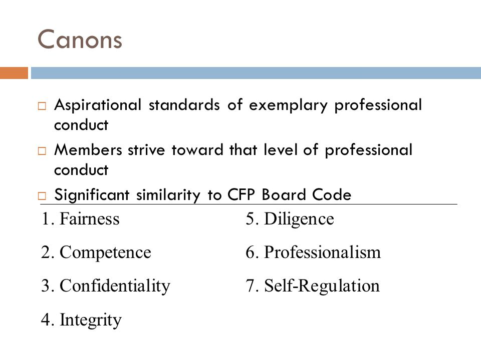 Canons  Aspirational standards of exemplary professional conduct  Members strive toward that level of professional conduct  Significant similarity to CFP Board Code 1.