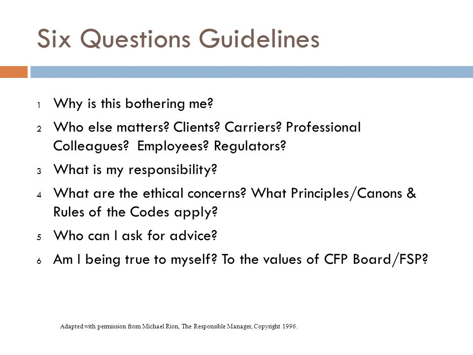 Six Questions Guidelines 1 Why is this bothering me? 2 Who else matters? Clients? Carriers? Professional Colleagues? Employees? Regulators? 3 What is
