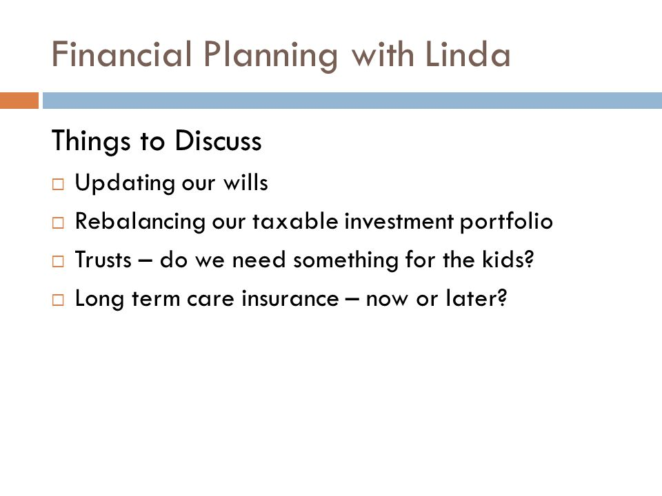 Financial Planning with Linda Things to Discuss  Updating our wills  Rebalancing our taxable investment portfolio  Trusts – do we need something for the kids.