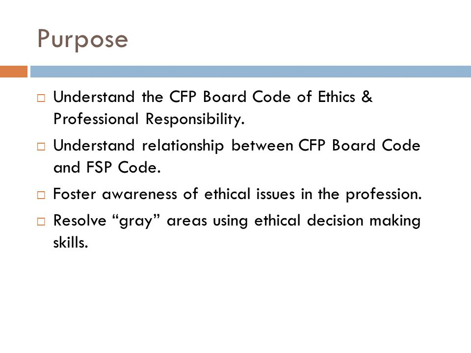 Purpose  Understand the CFP Board Code of Ethics & Professional Responsibility.