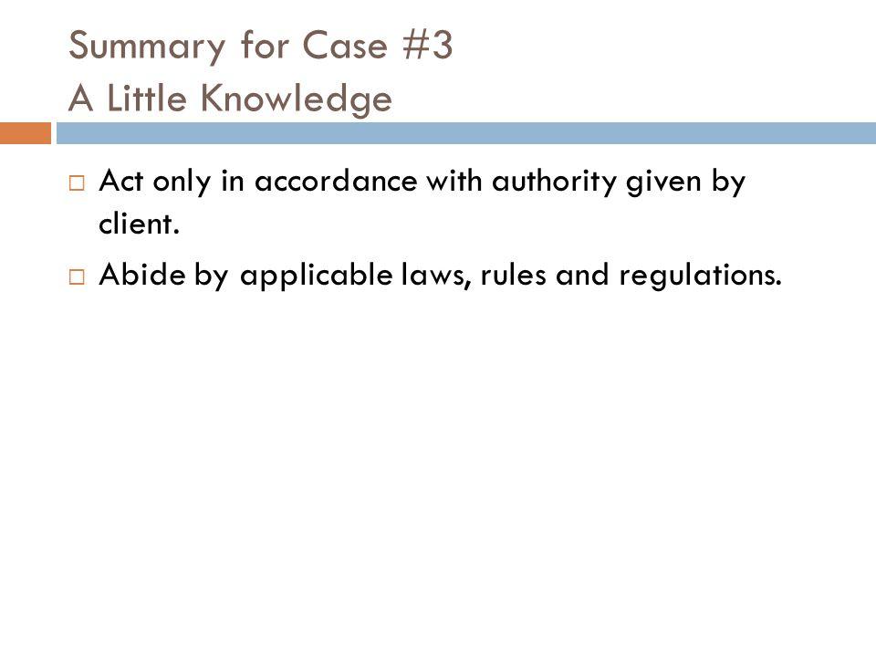 Summary for Case #3 A Little Knowledge  Act only in accordance with authority given by client.