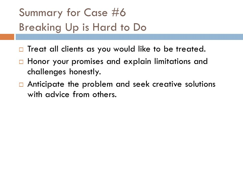 Summary for Case #6 Breaking Up is Hard to Do  Treat all clients as you would like to be treated.