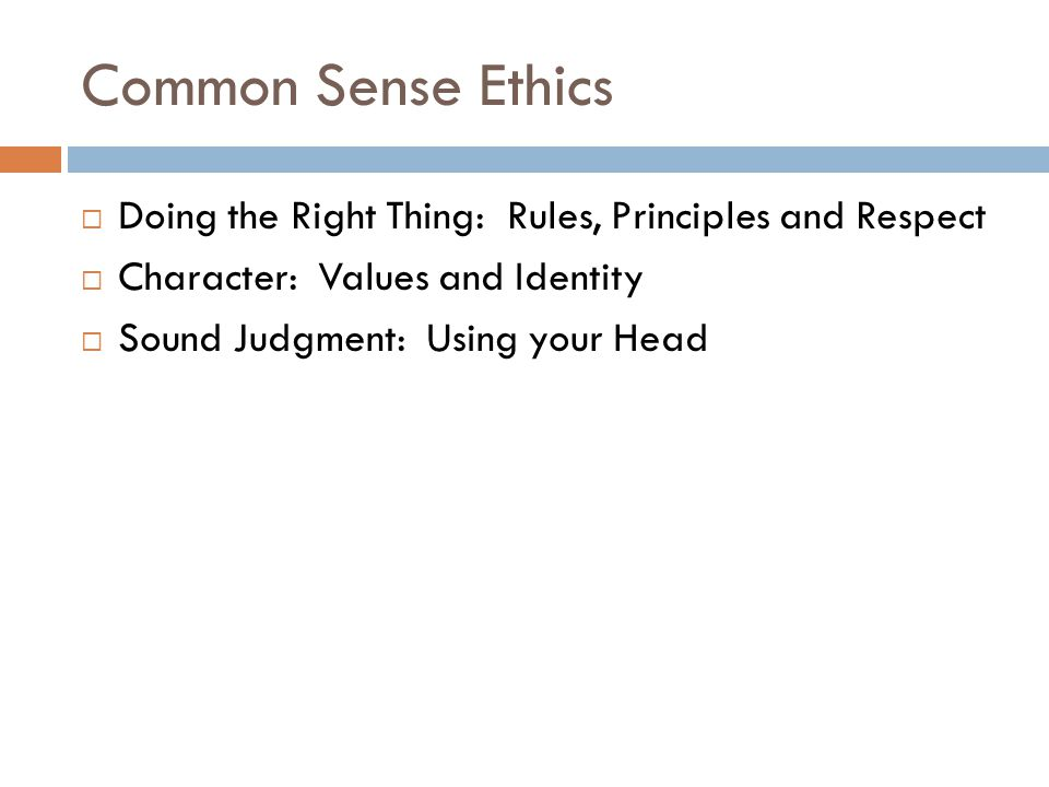 Common Sense Ethics  Doing the Right Thing: Rules, Principles and Respect  Character: Values and Identity  Sound Judgment: Using your Head